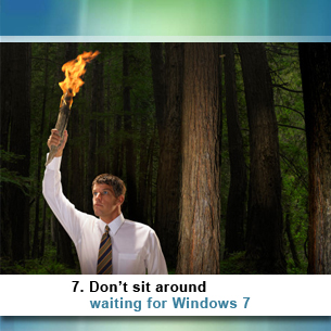 7. Don't sit around waiting for Windows 7