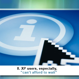 8. XP users, especially, can't afford to wait